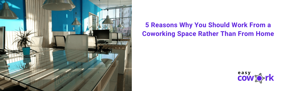 5 Reasons Why You Should Work From a Coworking Space Rather Than From Home