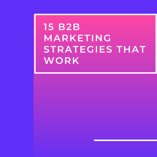 15 B2B Marketing Strategies That Work