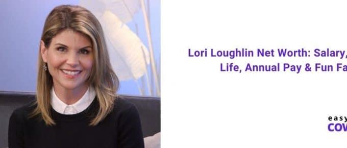 Lori Loughlin Net Worth Salary, Personal Life, Annual Pay & Fun Facts [2020]