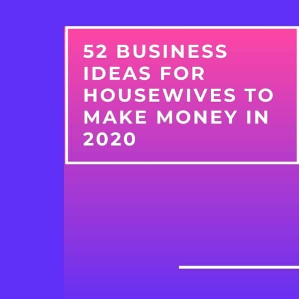 52 Business Ideas for Housewives to Make Money in 2020