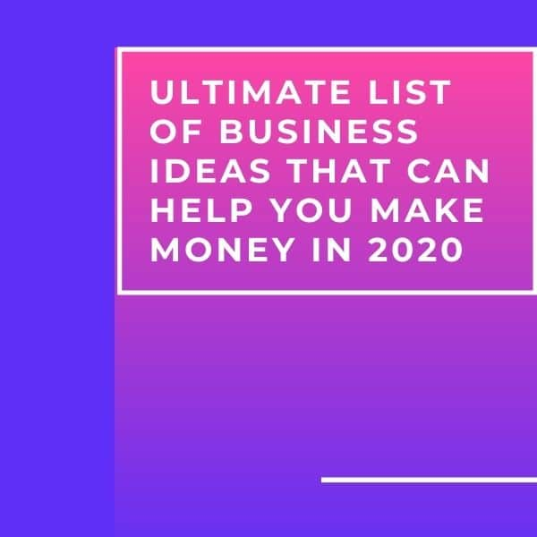 Ultimate List of Business Ideas That Can Help You Make Money in 2020
